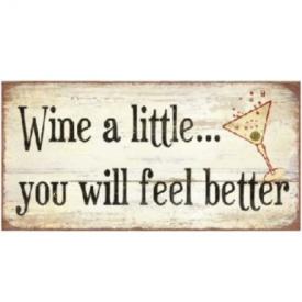 WINE A LITTLE...YOU WILL FEEL BETTE